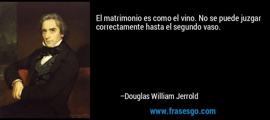 El matrimonio es como el vino. No se puede juzgar correctamente hasta el segundo vaso. – Douglas William Jerrold