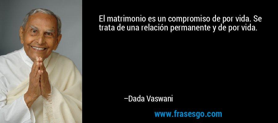 El matrimonio es un compromiso de por vida. Se trata de una relación permanente y de por vida. – Dada Vaswani