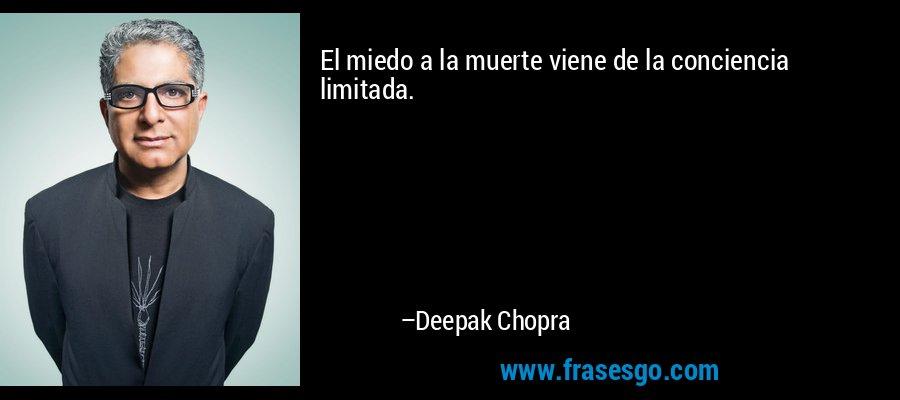 El miedo a la muerte viene de la conciencia limitada. – Deepak Chopra