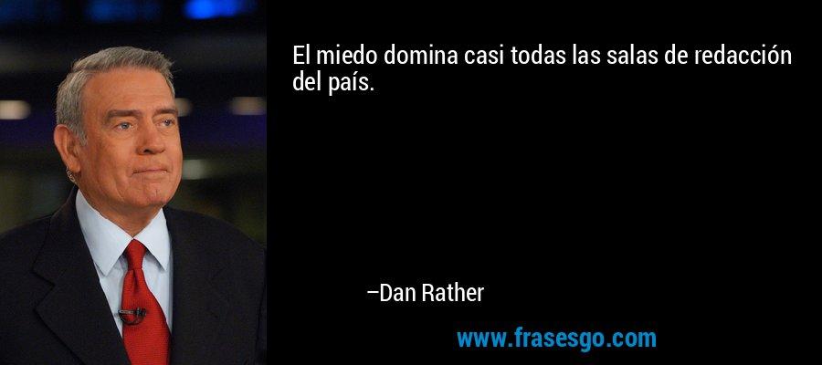 El miedo domina casi todas las salas de redacción del país. – Dan Rather