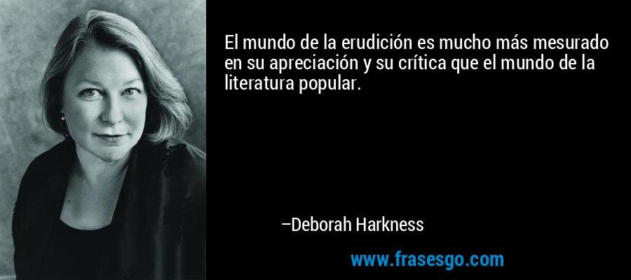 El mundo de la erudición es mucho más mesurado en su apreciación y su crítica que el mundo de la literatura popular. – Deborah Harkness