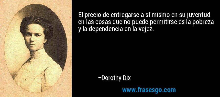 El precio de entregarse a sí mismo en su juventud en las cosas que no puede permitirse es la pobreza y la dependencia en la vejez. – Dorothy Dix