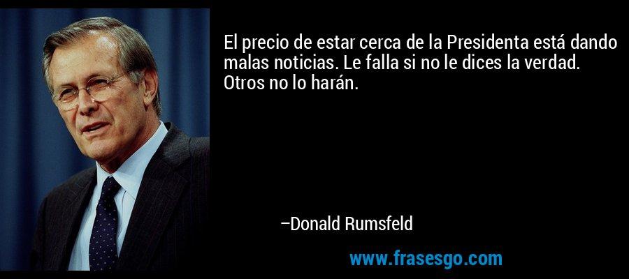 El precio de estar cerca de la Presidenta está dando malas noticias. Le falla si no le dices la verdad. Otros no lo harán. – Donald Rumsfeld
