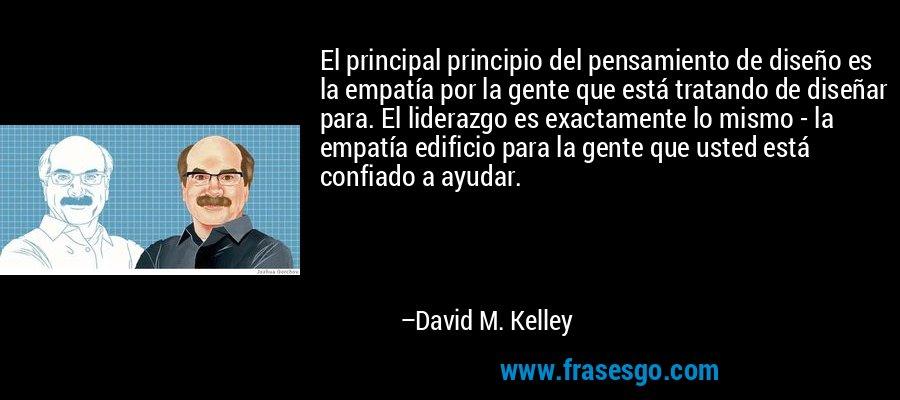El principal principio del pensamiento de diseño es la empatía por la gente que está tratando de diseñar para. El liderazgo es exactamente lo mismo - la empatía edificio para la gente que usted está confiado a ayudar. – David M. Kelley