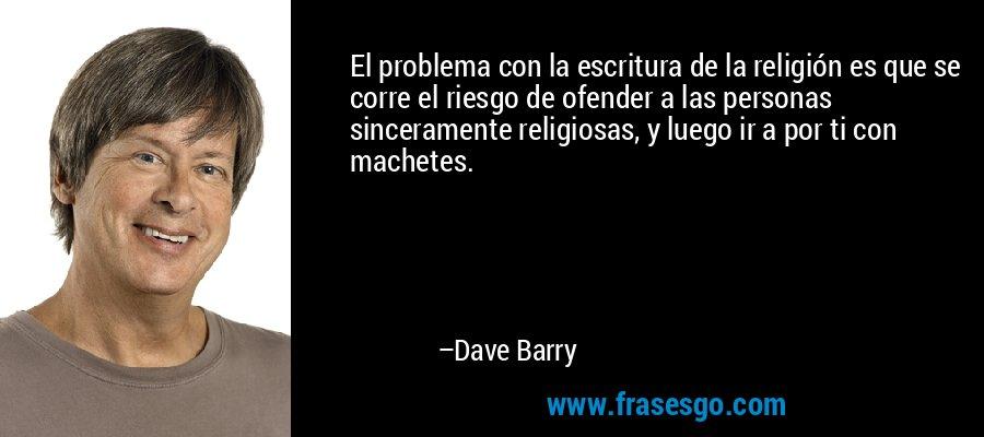 El problema con la escritura de la religión es que se corre el riesgo de ofender a las personas sinceramente religiosas, y luego ir a por ti con machetes. – Dave Barry