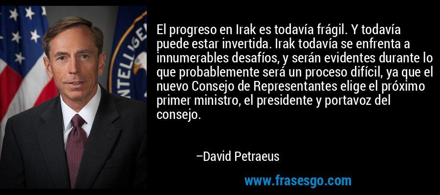 El progreso en Irak es todavía frágil. Y todavía puede estar invertida. Irak todavía se enfrenta a innumerables desafíos, y serán evidentes durante lo que probablemente será un proceso difícil, ya que el nuevo Consejo de Representantes elige el próximo primer ministro, el presidente y portavoz del consejo. – David Petraeus