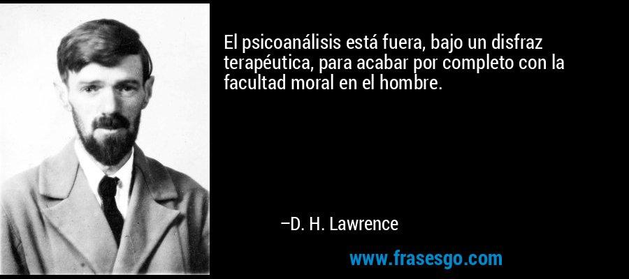 El psicoanálisis está fuera, bajo un disfraz terapéutica, para acabar por completo con la facultad moral en el hombre. – D. H. Lawrence