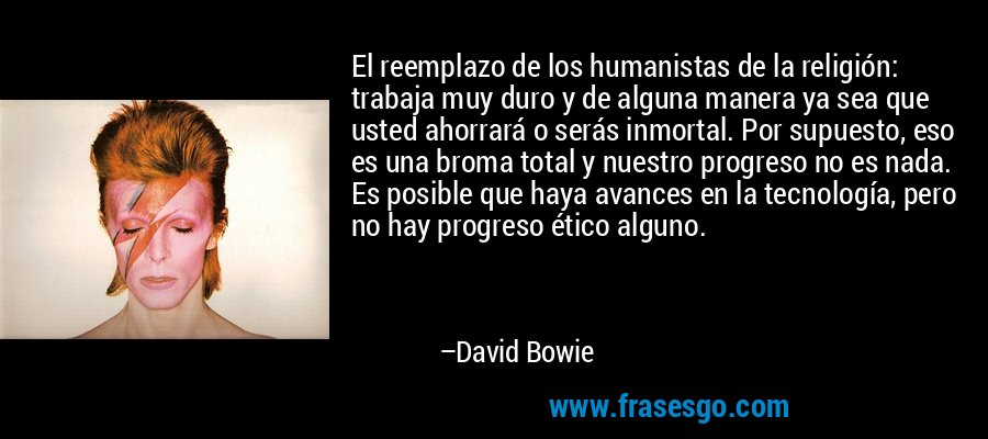 El reemplazo de los humanistas de la religión: trabaja muy duro y de alguna manera ya sea que usted ahorrará o serás inmortal. Por supuesto, eso es una broma total y nuestro progreso no es nada. Es posible que haya avances en la tecnología, pero no hay progreso ético alguno. – David Bowie