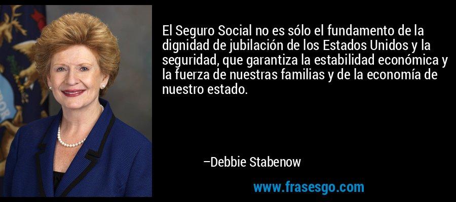 El Seguro Social no es sólo el fundamento de la dignidad de jubilación de los Estados Unidos y la seguridad, que garantiza la estabilidad económica y la fuerza de nuestras familias y de la economía de nuestro estado. – Debbie Stabenow