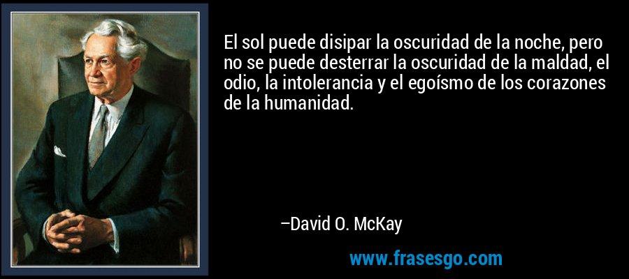 El sol puede disipar la oscuridad de la noche, pero no se puede desterrar la oscuridad de la maldad, el odio, la intolerancia y el egoísmo de los corazones de la humanidad. – David O. McKay