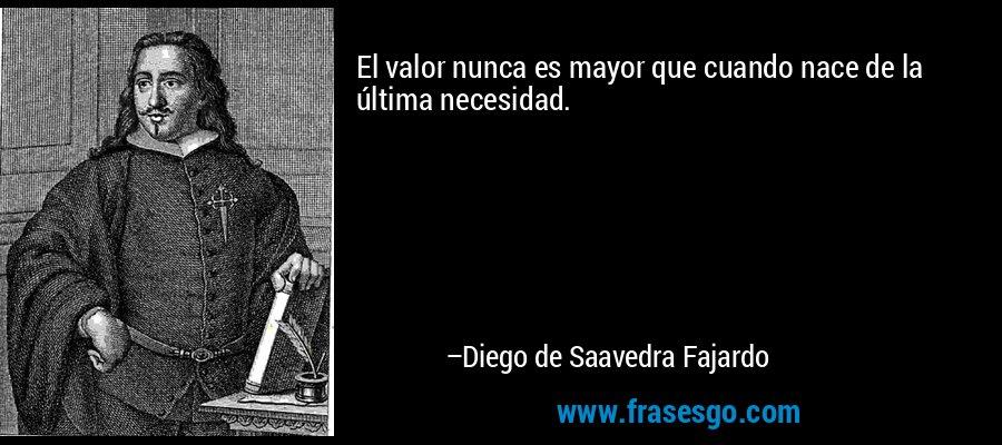 El valor nunca es mayor que cuando nace de la última necesidad. – Diego de Saavedra Fajardo