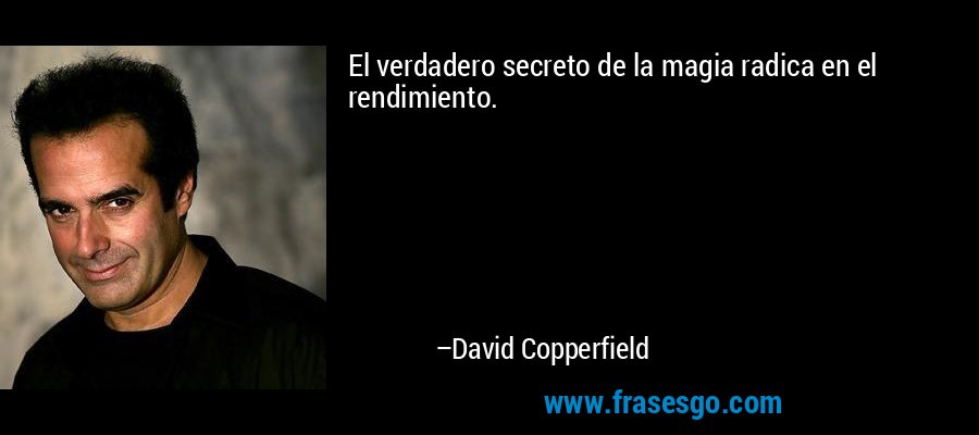 El verdadero secreto de la magia radica en el rendimiento. – David Copperfield