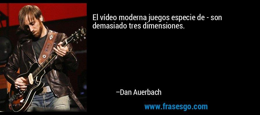 El vídeo moderna juegos especie de - son demasiado tres dimensiones. – Dan Auerbach