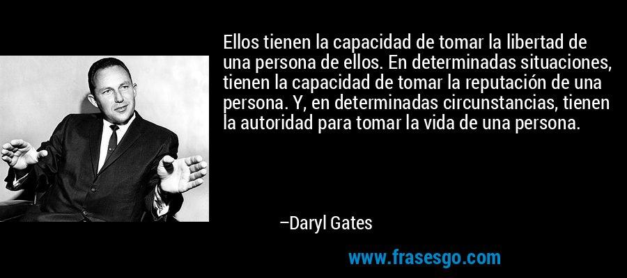 Ellos tienen la capacidad de tomar la libertad de una persona de ellos. En determinadas situaciones, tienen la capacidad de tomar la reputación de una persona. Y, en determinadas circunstancias, tienen la autoridad para tomar la vida de una persona. – Daryl Gates
