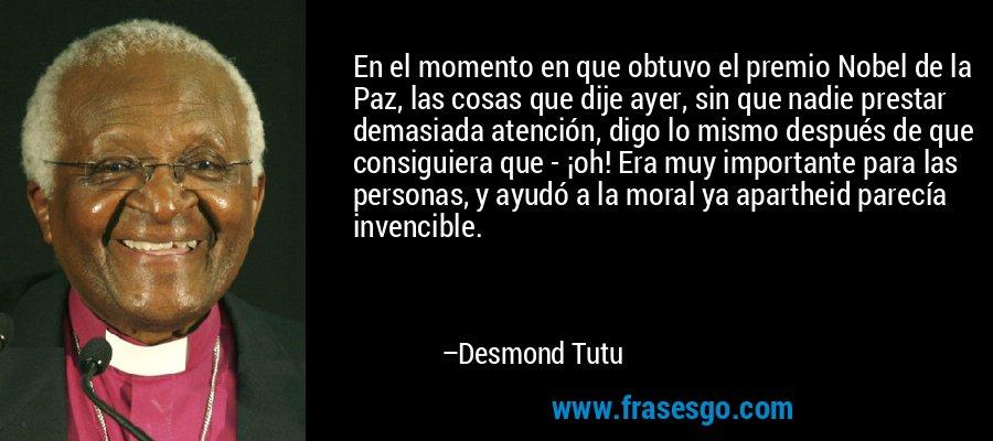 En el momento en que obtuvo el premio Nobel de la Paz, las cosas que dije ayer, sin que nadie prestar demasiada atención, digo lo mismo después de que consiguiera que - ¡oh! Era muy importante para las personas, y ayudó a la moral ya apartheid parecía invencible. – Desmond Tutu