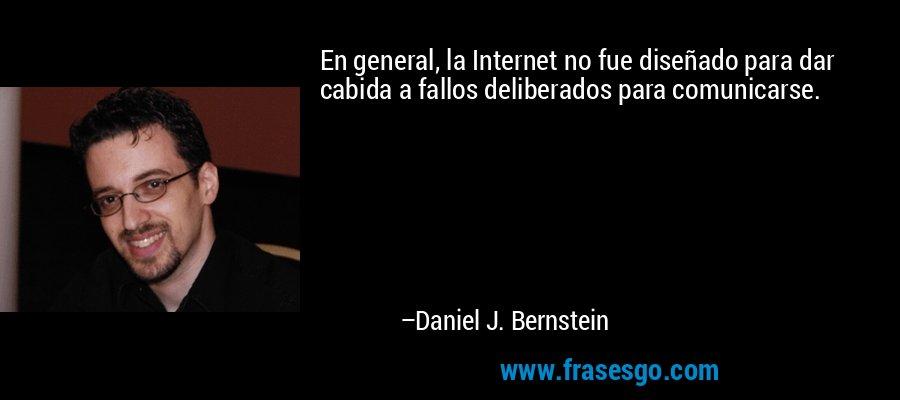 En general, la Internet no fue diseñado para dar cabida a fallos deliberados para comunicarse. – Daniel J. Bernstein