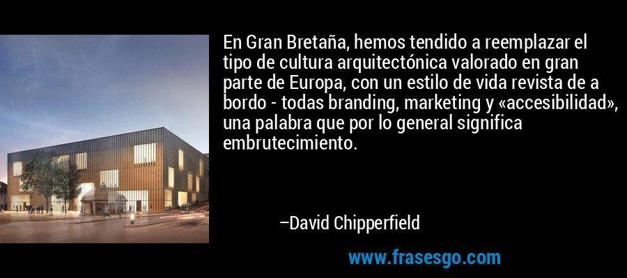 En Gran Bretaña, hemos tendido a reemplazar el tipo de cultura arquitectónica valorado en gran parte de Europa, con un estilo de vida revista de a bordo - todas branding, marketing y «accesibilidad», una palabra que por lo general significa embrutecimiento. – David Chipperfield