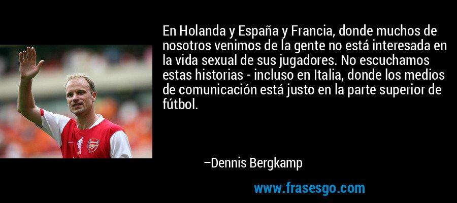 En Holanda y España y Francia, donde muchos de nosotros venimos de la gente no está interesada en la vida sexual de sus jugadores. No escuchamos estas historias - incluso en Italia, donde los medios de comunicación está justo en la parte superior de fútbol. – Dennis Bergkamp