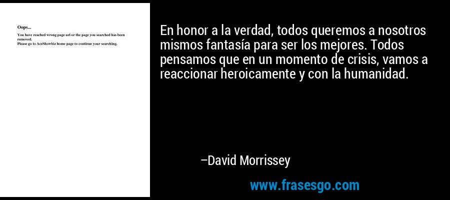 En honor a la verdad, todos queremos a nosotros mismos fantasía para ser los mejores. Todos pensamos que en un momento de crisis, vamos a reaccionar heroicamente y con la humanidad. – David Morrissey