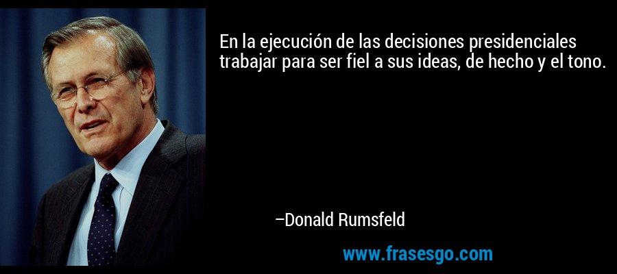 En la ejecución de las decisiones presidenciales trabajar para ser fiel a sus ideas, de hecho y el tono. – Donald Rumsfeld