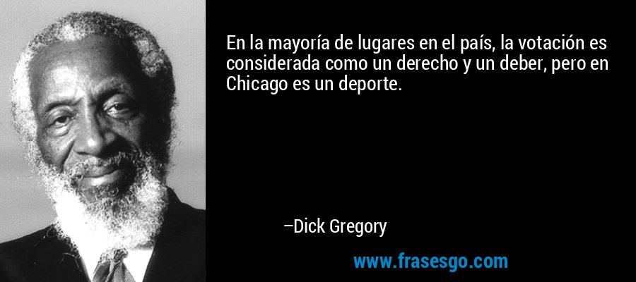 En la mayoría de lugares en el país, la votación es considerada como un derecho y un deber, pero en Chicago es un deporte. – Dick Gregory