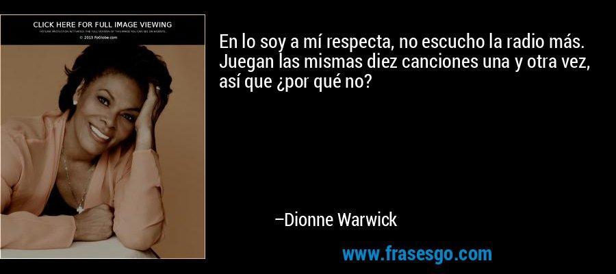 En lo soy a mí respecta, no escucho la radio más. Juegan las mismas diez canciones una y otra vez, así que ¿por qué no? – Dionne Warwick