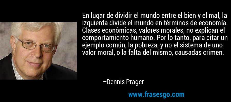 En lugar de dividir el mundo entre el bien y el mal, la izquierda divide el mundo en términos de economía. Clases económicas, valores morales, no explican el comportamiento humano. Por lo tanto, para citar un ejemplo común, la pobreza, y no el sistema de uno valor moral, o la falta del mismo, causadas crimen. – Dennis Prager