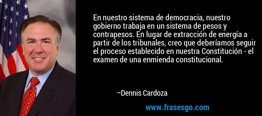 En nuestro sistema de democracia, nuestro gobierno trabaja en un sistema de pesos y contrapesos. En lugar de extracción de energía a partir de los tribunales, creo que deberíamos seguir el proceso establecido en nuestra Constitución - el examen de una enmienda constitucional. – Dennis Cardoza