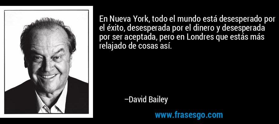 En Nueva York, todo el mundo está desesperado por el éxito, desesperada por el dinero y desesperada por ser aceptada, pero en Londres que estás más relajado de cosas así. – David Bailey