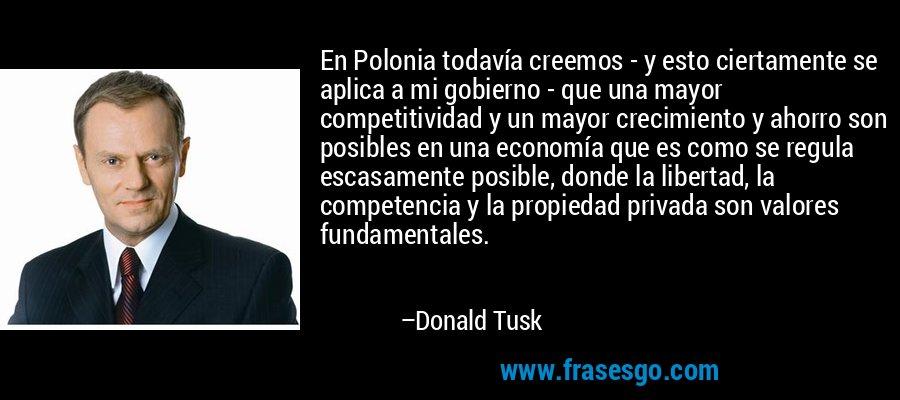 En Polonia todavía creemos - y esto ciertamente se aplica a mi gobierno - que una mayor competitividad y un mayor crecimiento y ahorro son posibles en una economía que es como se regula escasamente posible, donde la libertad, la competencia y la propiedad privada son valores fundamentales. – Donald Tusk
