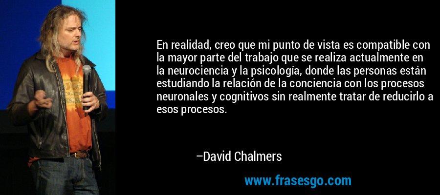En realidad, creo que mi punto de vista es compatible con la mayor parte del trabajo que se realiza actualmente en la neurociencia y la psicología, donde las personas están estudiando la relación de la conciencia con los procesos neuronales y cognitivos sin realmente tratar de reducirlo a esos procesos. – David Chalmers