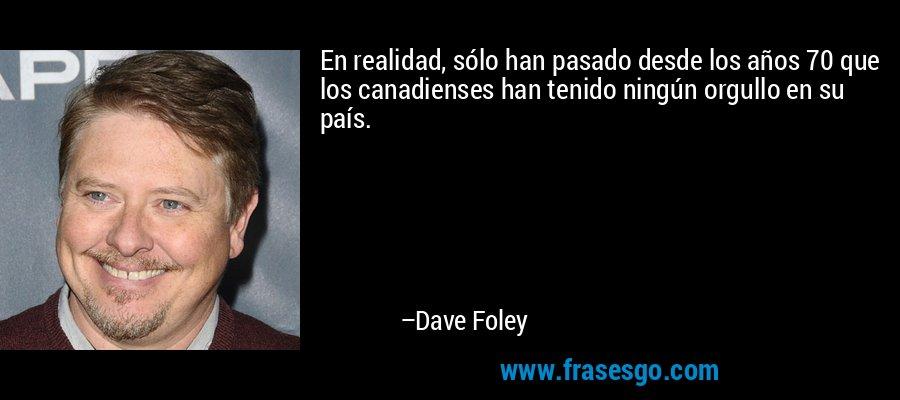 En realidad, sólo han pasado desde los años 70 que los canadienses han tenido ningún orgullo en su país. – Dave Foley