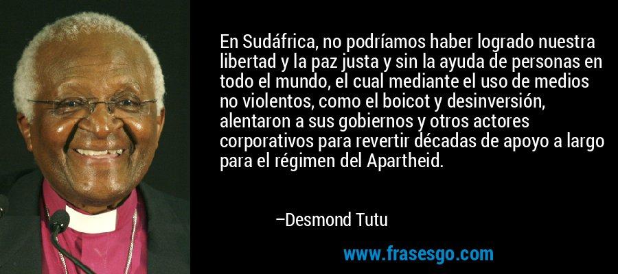 En Sudáfrica, no podríamos haber logrado nuestra libertad y la paz justa y sin la ayuda de personas en todo el mundo, el cual mediante el uso de medios no violentos, como el boicot y desinversión, alentaron a sus gobiernos y otros actores corporativos para revertir décadas de apoyo a largo para el régimen del Apartheid. – Desmond Tutu
