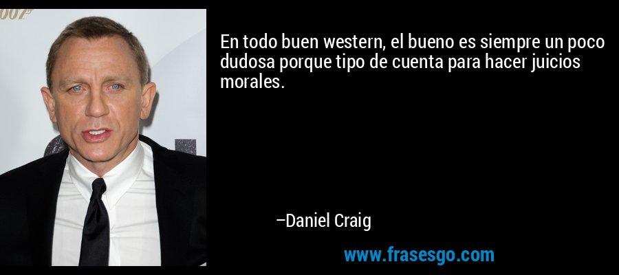 En todo buen western, el bueno es siempre un poco dudosa porque tipo de cuenta para hacer juicios morales. – Daniel Craig