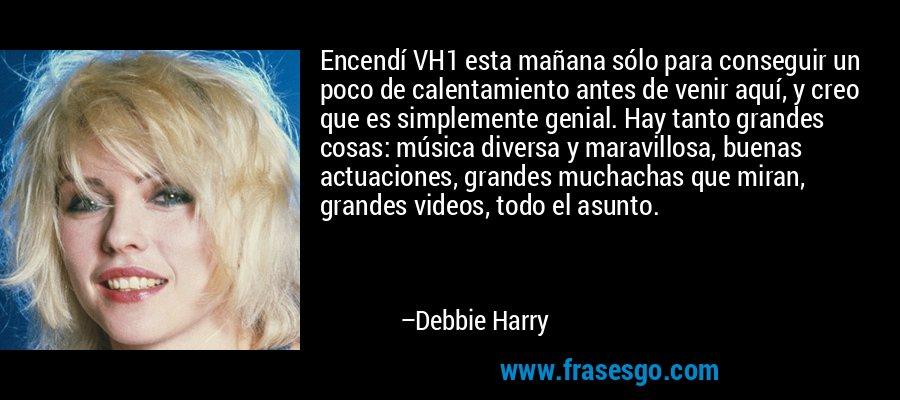 Encendí VH1 esta mañana sólo para conseguir un poco de calentamiento antes de venir aquí, y creo que es simplemente genial. Hay tanto grandes cosas: música diversa y maravillosa, buenas actuaciones, grandes muchachas que miran, grandes videos, todo el asunto. – Debbie Harry