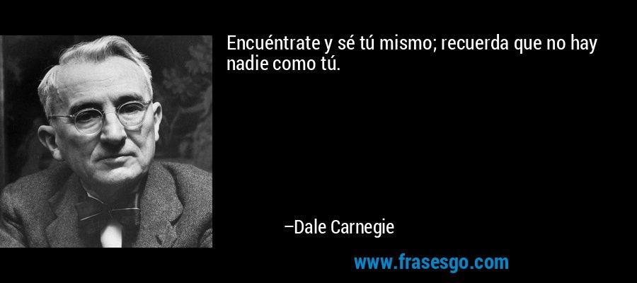 Encuéntrate y sé tú mismo; recuerda que no hay nadie como tú. – Dale Carnegie