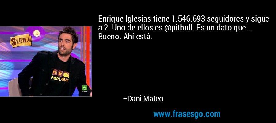 Enrique Iglesias tiene 1.546.693 seguidores y sigue a 2. Uno de ellos es @pitbull. Es un dato que... Bueno. Ahí está. – Dani Mateo