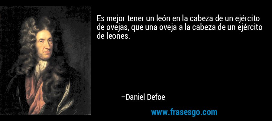 Es mejor tener un león en la cabeza de un ejército de ovejas, que una oveja a la cabeza de un ejército de leones. – Daniel Defoe