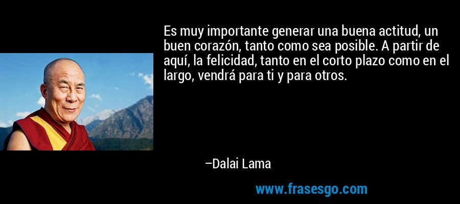 Es muy importante generar una buena actitud, un buen corazón, tanto como sea posible. A partir de aquí, la felicidad, tanto en el corto plazo como en el largo, vendrá para ti y para otros. – Dalai Lama