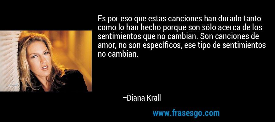 Es por eso que estas canciones han durado tanto como lo han hecho porque son sólo acerca de los sentimientos que no cambian. Son canciones de amor, no son específicos, ese tipo de sentimientos no cambian. – Diana Krall