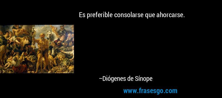 Es preferible consolarse que ahorcarse. – Diógenes de Sínope
