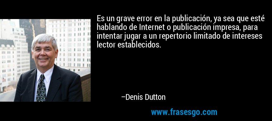 Es un grave error en la publicación, ya sea que esté hablando de Internet o publicación impresa, para intentar jugar a un repertorio limitado de intereses lector establecidos. – Denis Dutton