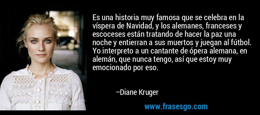 Es una historia muy famosa que se celebra en la víspera de Navidad, y los alemanes, franceses y escoceses están tratando de hacer la paz una noche y entierran a sus muertos y juegan al fútbol. Yo interpreto a un cantante de ópera alemana, en alemán, que nunca tengo, así que estoy muy emocionado por eso. – Diane Kruger