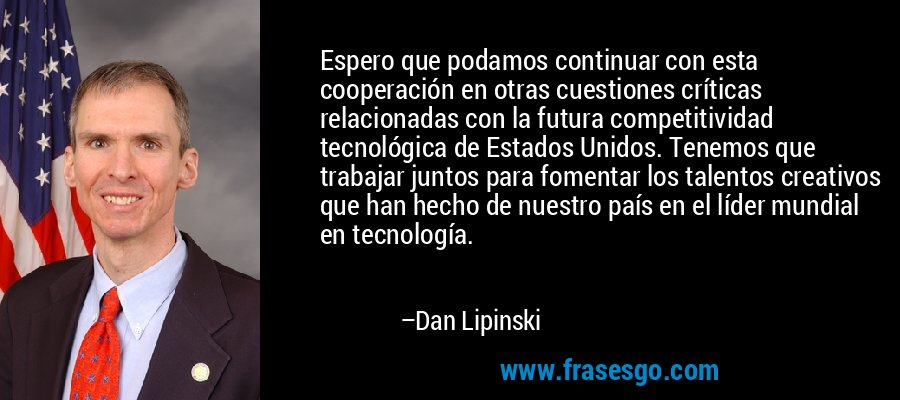 Espero que podamos continuar con esta cooperación en otras cuestiones críticas relacionadas con la futura competitividad tecnológica de Estados Unidos. Tenemos que trabajar juntos para fomentar los talentos creativos que han hecho de nuestro país en el líder mundial en tecnología. – Dan Lipinski