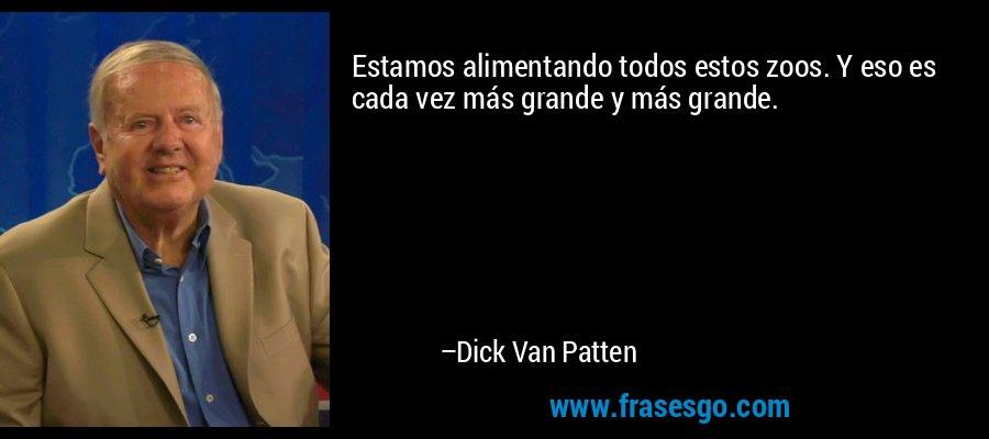Estamos alimentando todos estos zoos. Y eso es cada vez más grande y más grande. – Dick Van Patten