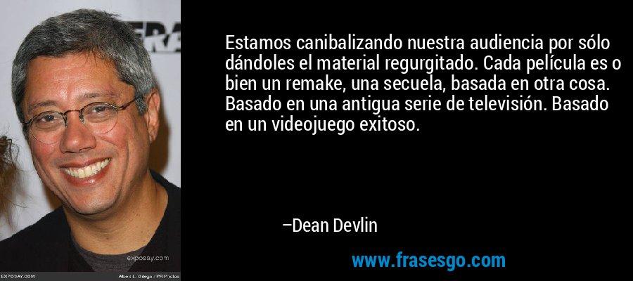 Estamos canibalizando nuestra audiencia por sólo dándoles el material regurgitado. Cada película es o bien un remake, una secuela, basada en otra cosa. Basado en una antigua serie de televisión. Basado en un videojuego exitoso. – Dean Devlin