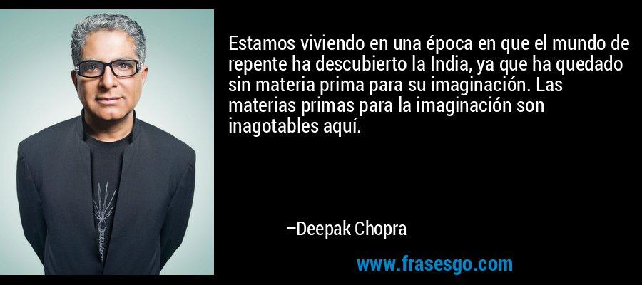 Estamos viviendo en una época en que el mundo de repente ha descubierto la India, ya que ha quedado sin materia prima para su imaginación. Las materias primas para la imaginación son inagotables aquí. – Deepak Chopra