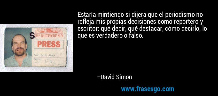 Estaría mintiendo si dijera que el periodismo no refleja mis propias decisiones como reportero y escritor: qué decir, qué destacar, cómo decirlo, lo que es verdadero o falso. – David Simon