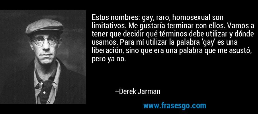 Estos nombres: gay, raro, homosexual son limitativos. Me gustaría terminar con ellos. Vamos a tener que decidir qué términos debe utilizar y dónde usamos. Para mí utilizar la palabra 'gay' es una liberación, sino que era una palabra que me asustó, pero ya no. – Derek Jarman