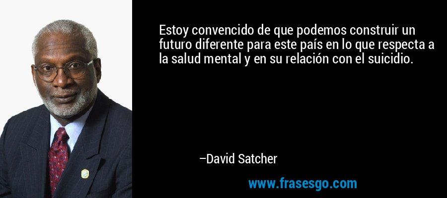 Estoy convencido de que podemos construir un futuro diferente para este país en lo que respecta a la salud mental y en su relación con el suicidio. – David Satcher